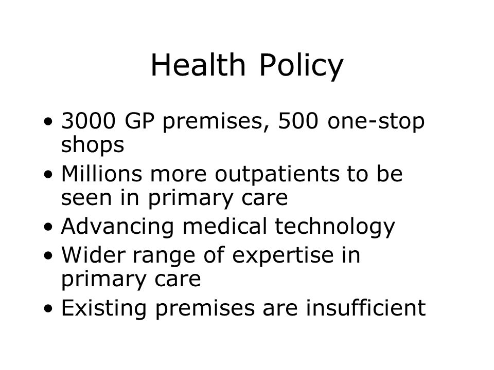 The NHS Plan To upgrade GP premises and create one-stop primary care centres Greater integration of primary and community, social services Pay attention to the comfort and convenience of patients Emphasis on privacy and dignity