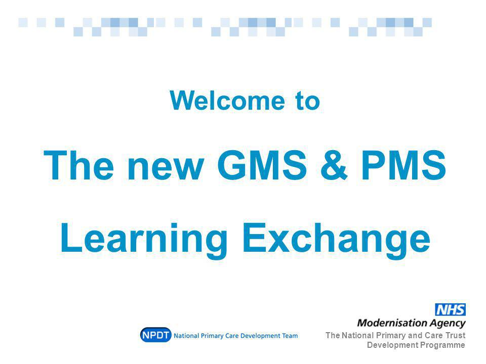Welcome to The new GMS & PMS Learning Exchange The National Primary and Care Trust Development Programme