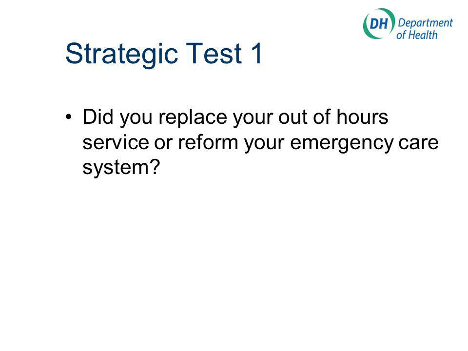 Strategic Test 1 Did you replace your out of hours service or reform your emergency care system