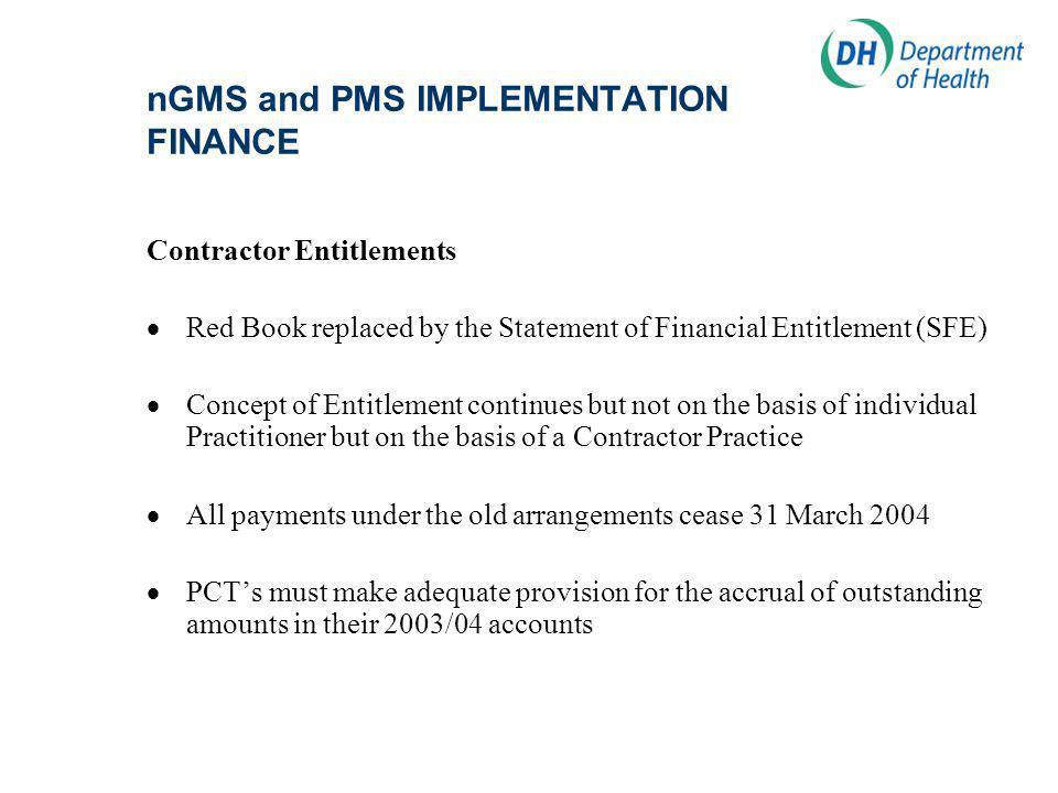 nGMS and PMS IMPLEMENTATION FINANCE Contractor Entitlements Red Book replaced by the Statement of Financial Entitlement (SFE) Concept of Entitlement continues but not on the basis of individual Practitioner but on the basis of a Contractor Practice All payments under the old arrangements cease 31 March 2004 PCTs must make adequate provision for the accrual of outstanding amounts in their 2003/04 accounts