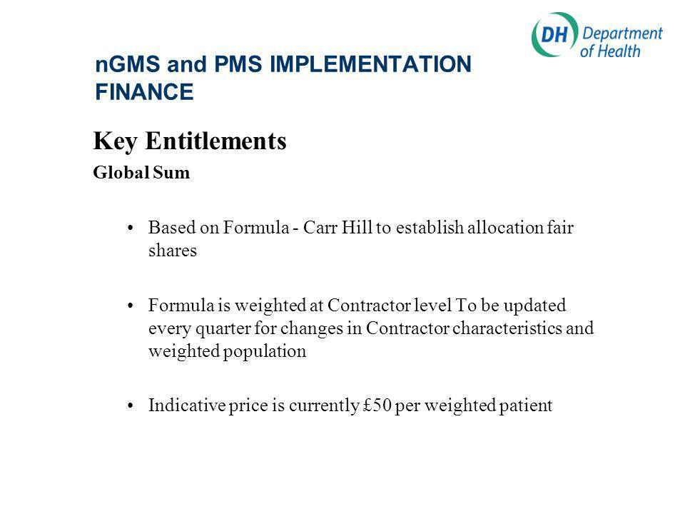 nGMS and PMS IMPLEMENTATION FINANCE Key Entitlements Global Sum Based on Formula - Carr Hill to establish allocation fair shares Formula is weighted at Contractor level To be updated every quarter for changes in Contractor characteristics and weighted population Indicative price is currently £50 per weighted patient