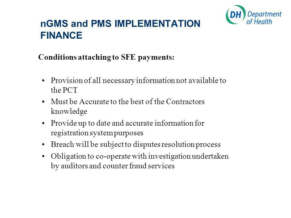 nGMS and PMS IMPLEMENTATION FINANCE Conditions attaching to SFE payments: Provision of all necessary information not available to the PCT Must be Accurate to the best of the Contractors knowledge Provide up to date and accurate information for registration system purposes Breach will be subject to disputes resolution process Obligation to co-operate with investigation undertaken by auditors and counter fraud services
