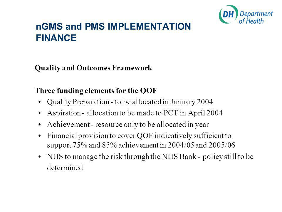 nGMS and PMS IMPLEMENTATION FINANCE Quality and Outcomes Framework Three funding elements for the QOF Quality Preparation - to be allocated in January 2004 Aspiration - allocation to be made to PCT in April 2004 Achievement - resource only to be allocated in year Financial provision to cover QOF indicatively sufficient to support 75% and 85% achievement in 2004/05 and 2005/06 NHS to manage the risk through the NHS Bank - policy still to be determined
