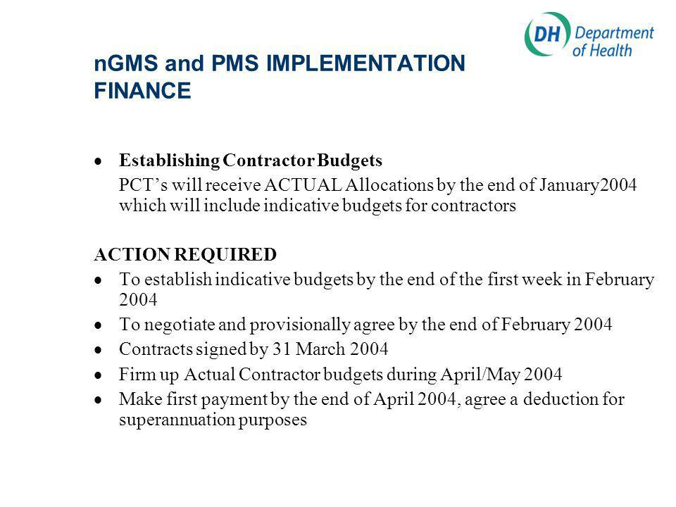 nGMS and PMS IMPLEMENTATION FINANCE Establishing Contractor Budgets PCTs will receive ACTUAL Allocations by the end of January2004 which will include indicative budgets for contractors ACTION REQUIRED To establish indicative budgets by the end of the first week in February 2004 To negotiate and provisionally agree by the end of February 2004 Contracts signed by 31 March 2004 Firm up Actual Contractor budgets during April/May 2004 Make first payment by the end of April 2004, agree a deduction for superannuation purposes