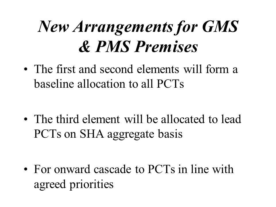 New Arrangements for GMS & PMS Premises The first and second elements will form a baseline allocation to all PCTs The third element will be allocated to lead PCTs on SHA aggregate basis For onward cascade to PCTs in line with agreed priorities