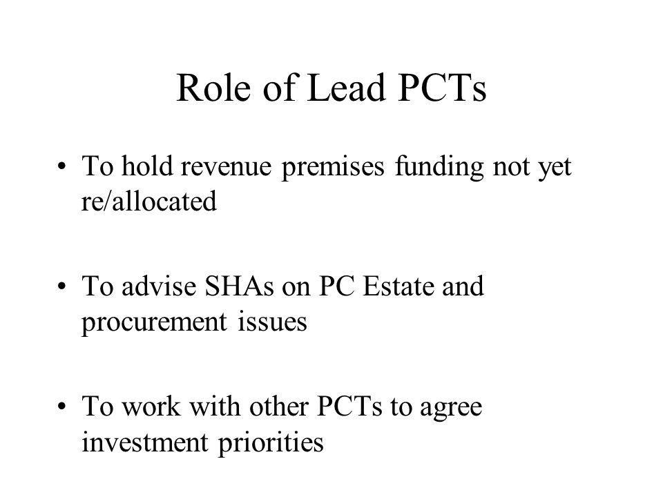 Role of Lead PCTs To hold revenue premises funding not yet re/allocated To advise SHAs on PC Estate and procurement issues To work with other PCTs to agree investment priorities