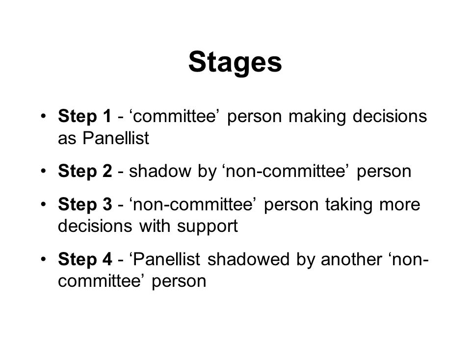 Stages Step 1 - committee person making decisions as Panellist Step 2 - shadow by non-committee person Step 3 - non-committee person taking more decisions with support Step 4 - Panellist shadowed by another non- committee person
