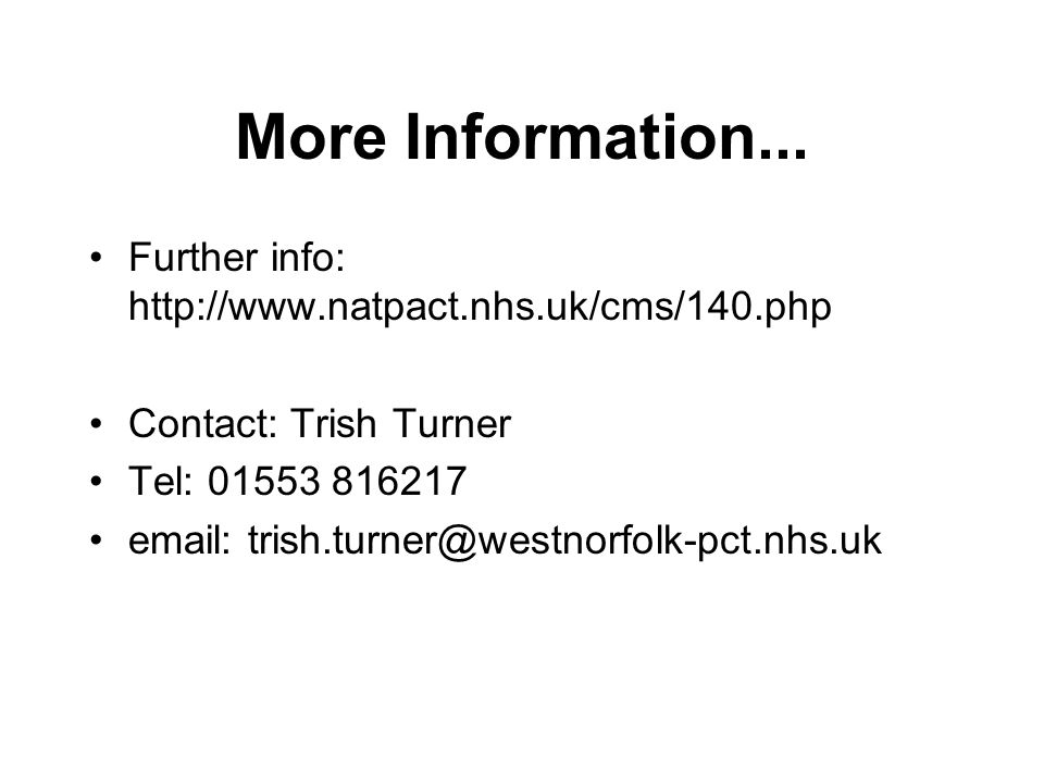 More Information... Further info: http://www.natpact.nhs.uk/cms/140.php Contact: Trish Turner Tel: 01553 816217 email: trish.turner@westnorfolk-pct.nh