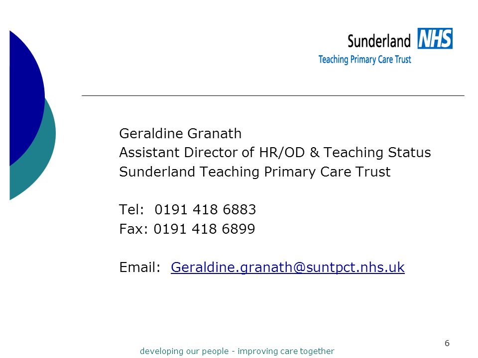 developing our people - improving care together 6 Geraldine Granath Assistant Director of HR/OD & Teaching Status Sunderland Teaching Primary Care Tru