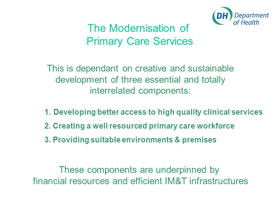 The Modernisation of Primary Care Services This is dependant on creative and sustainable development of three essential and totally interrelated components: 1.