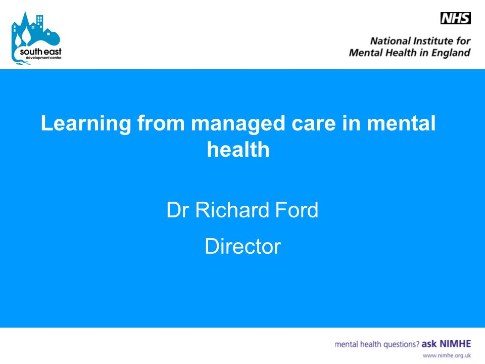 Learning from managed care in mental health Dr Richard Ford Director