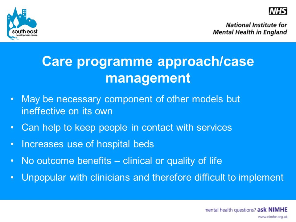 Care programme approach/case management May be necessary component of other models but ineffective on its own Can help to keep people in contact with services Increases use of hospital beds No outcome benefits – clinical or quality of life Unpopular with clinicians and therefore difficult to implement