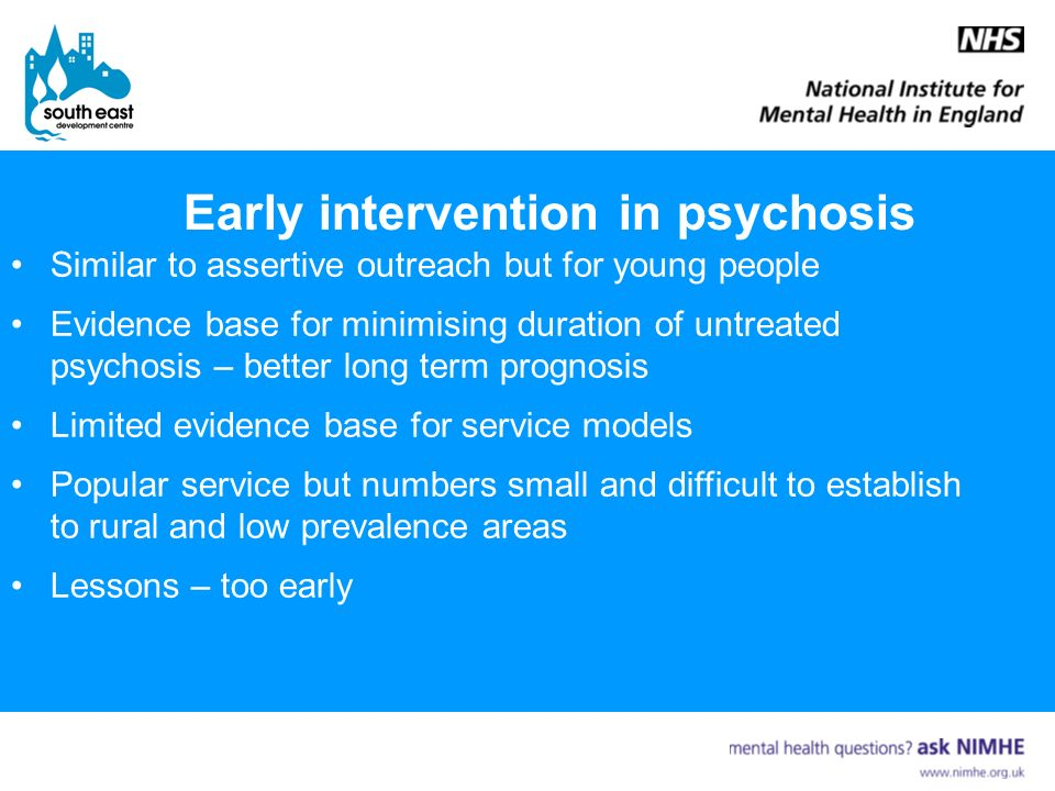 Early intervention in psychosis Similar to assertive outreach but for young people Evidence base for minimising duration of untreated psychosis – better long term prognosis Limited evidence base for service models Popular service but numbers small and difficult to establish to rural and low prevalence areas Lessons – too early