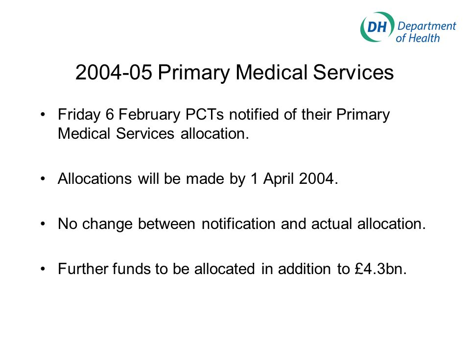 2004-05 Primary Medical Services Friday 6 February PCTs notified of their Primary Medical Services allocation.