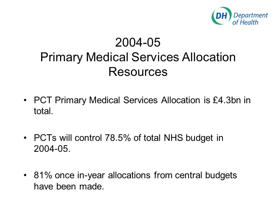 2004-05 Primary Medical Services Allocation Resources PCT Primary Medical Services Allocation is £4.3bn in total.