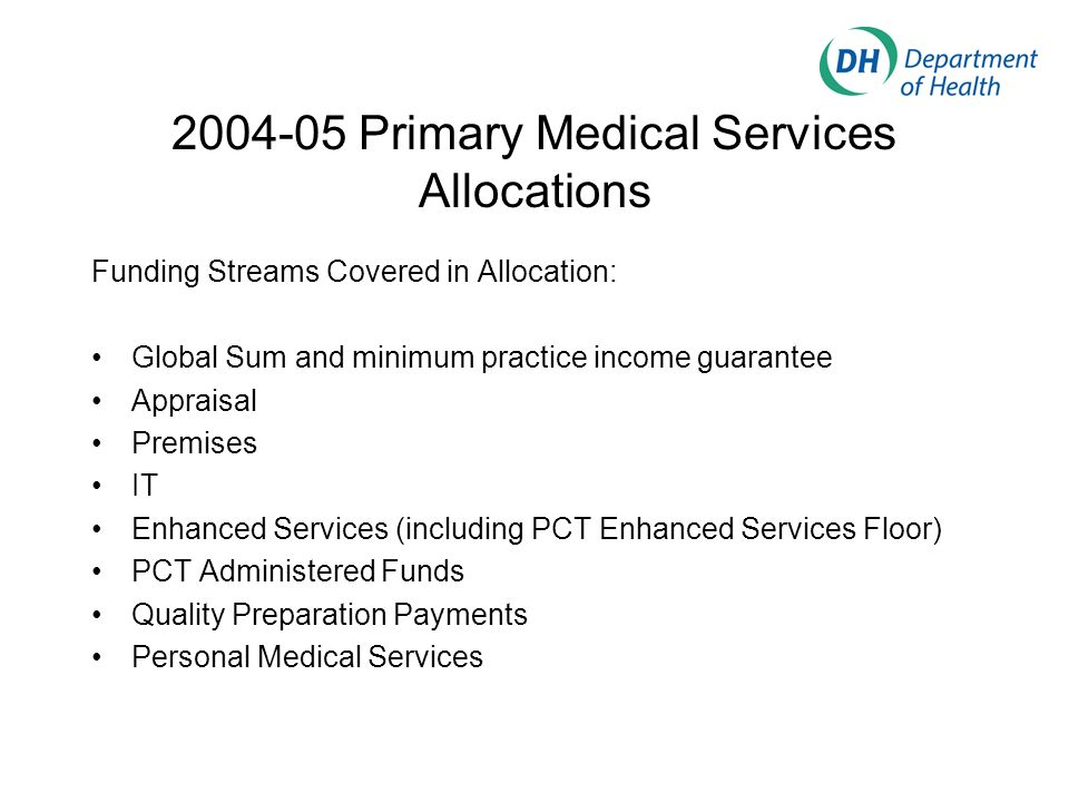 2004-05 Primary Medical Services Allocations Funding Streams Covered in Allocation: Global Sum and minimum practice income guarantee Appraisal Premise
