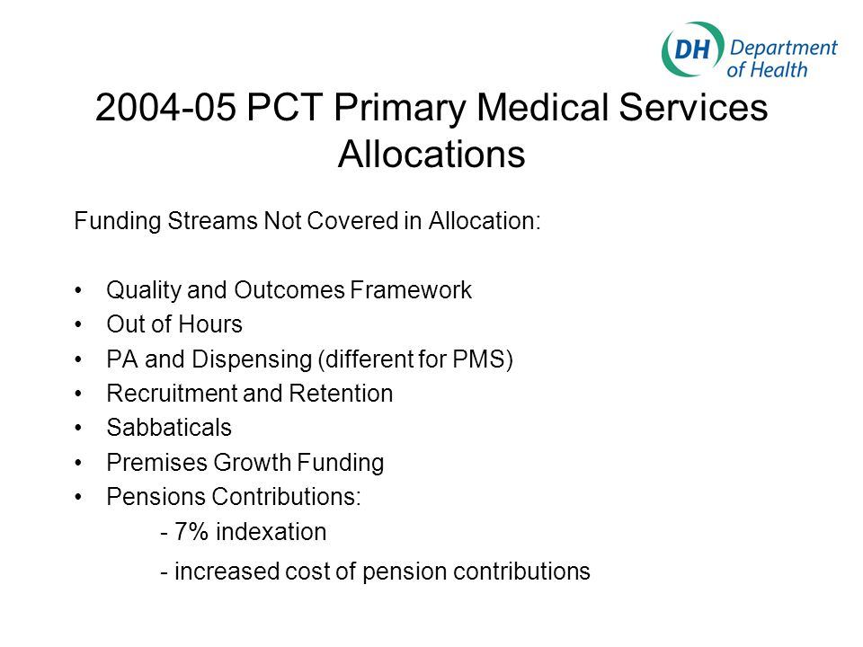 2004-05 PCT Primary Medical Services Allocations Funding Streams Not Covered in Allocation: Quality and Outcomes Framework Out of Hours PA and Dispensing (different for PMS) Recruitment and Retention Sabbaticals Premises Growth Funding Pensions Contributions: - 7% indexation - increased cost of pension contributions