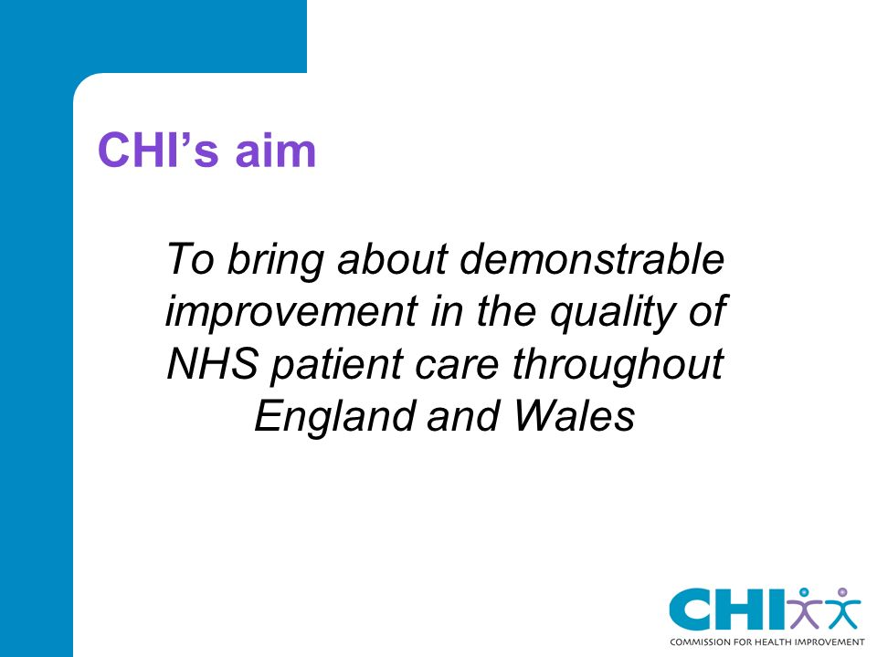 CHIs aim To bring about demonstrable improvement in the quality of NHS patient care throughout England and Wales