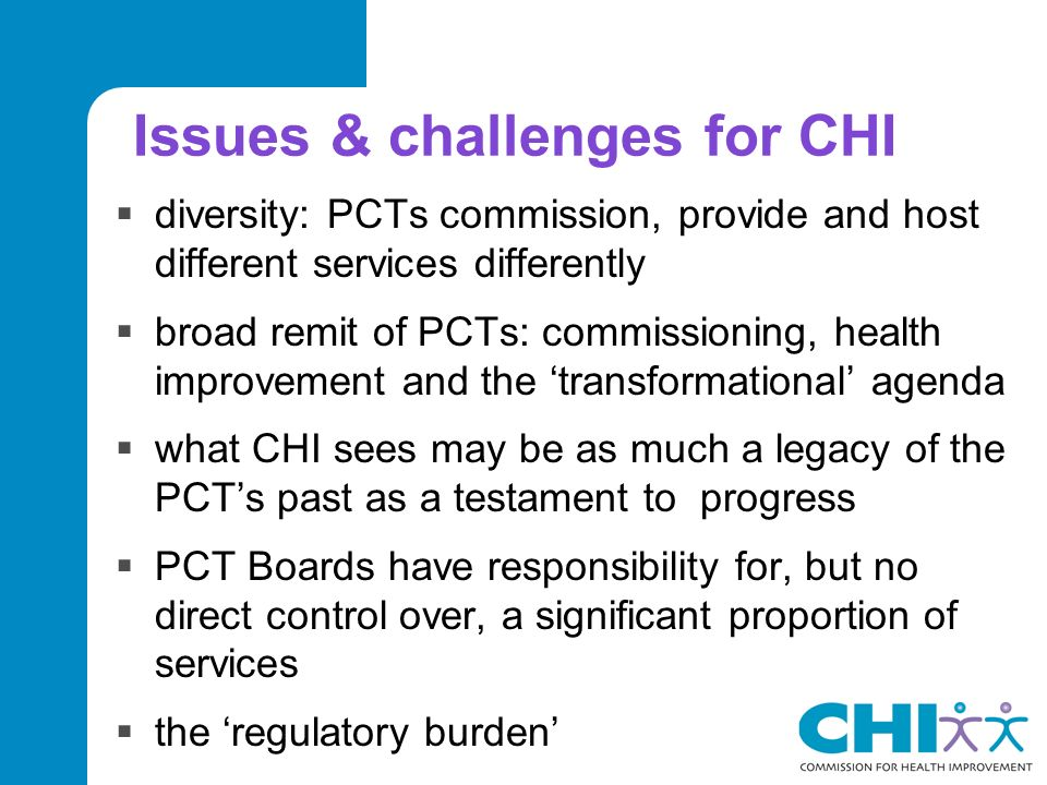 Issues & challenges for CHI diversity: PCTs commission, provide and host different services differently broad remit of PCTs: commissioning, health improvement and the transformational agenda what CHI sees may be as much a legacy of the PCTs past as a testament to progress PCT Boards have responsibility for, but no direct control over, a significant proportion of services the regulatory burden