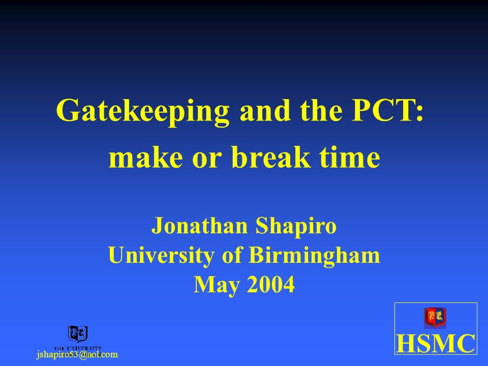 HSMC jshapiro53@aol.com Gatekeeping and the PCT: make or break time Jonathan Shapiro University of Birmingham May 2004
