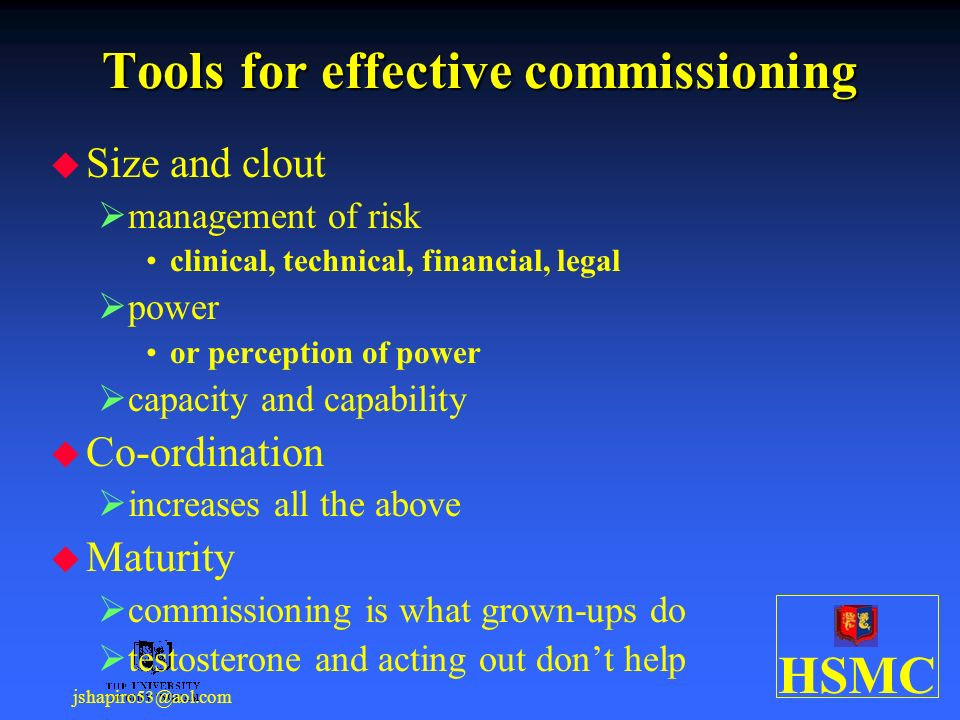 HSMC jshapiro53@aol.com Tools for effective commissioning Size and clout management of risk clinical, technical, financial, legal power or perception of power capacity and capability Co-ordination increases all the above Maturity commissioning is what grown-ups do testosterone and acting out dont help
