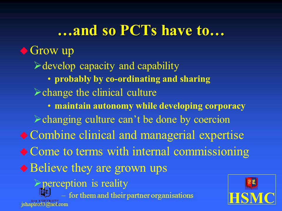 HSMC jshapiro53@aol.com …and so PCTs have to… Grow up develop capacity and capability probably by co-ordinating and sharing change the clinical culture maintain autonomy while developing corporacy changing culture cant be done by coercion Combine clinical and managerial expertise Come to terms with internal commissioning Believe they are grown ups perception is reality –for them and their partner organisations