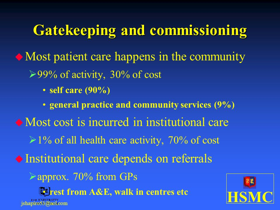 HSMC jshapiro53@aol.com Gatekeeping and commissioning Most patient care happens in the community 99% of activity, 30% of cost self care (90%) general