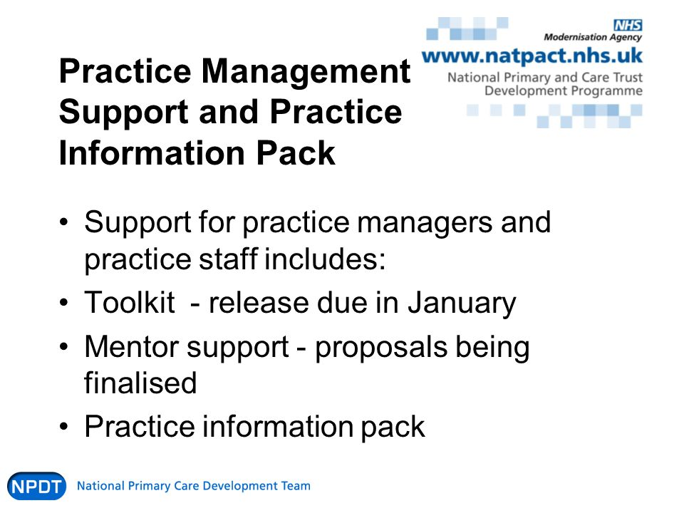 Practice Management Support and Practice Information Pack Support for practice managers and practice staff includes: Toolkit - release due in January Mentor support - proposals being finalised Practice information pack