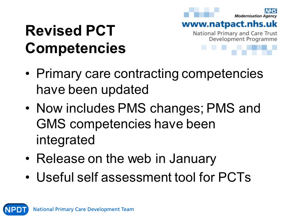 Revised PCT Competencies Primary care contracting competencies have been updated Now includes PMS changes; PMS and GMS competencies have been integrated Release on the web in January Useful self assessment tool for PCTs