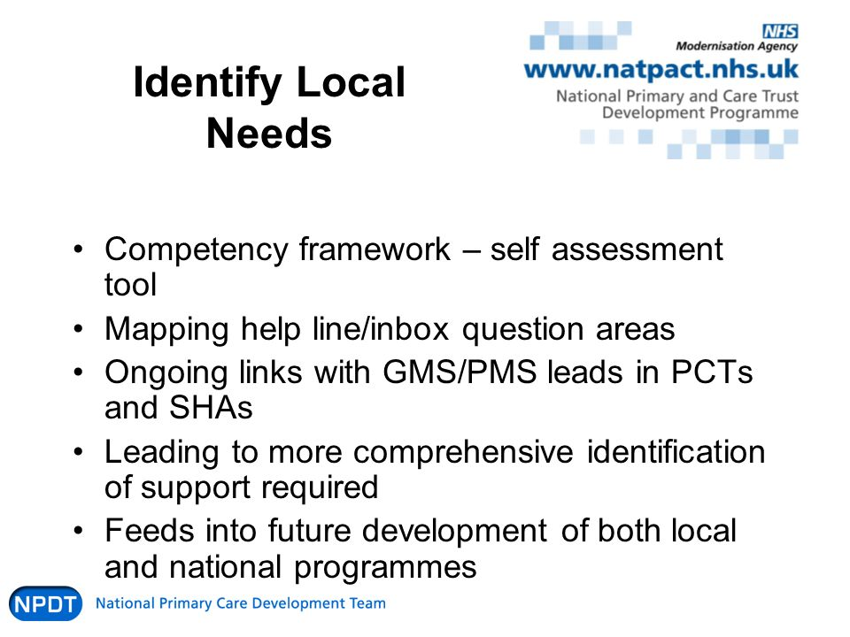 Identify Local Needs Competency framework – self assessment tool Mapping help line/inbox question areas Ongoing links with GMS/PMS leads in PCTs and SHAs Leading to more comprehensive identification of support required Feeds into future development of both local and national programmes