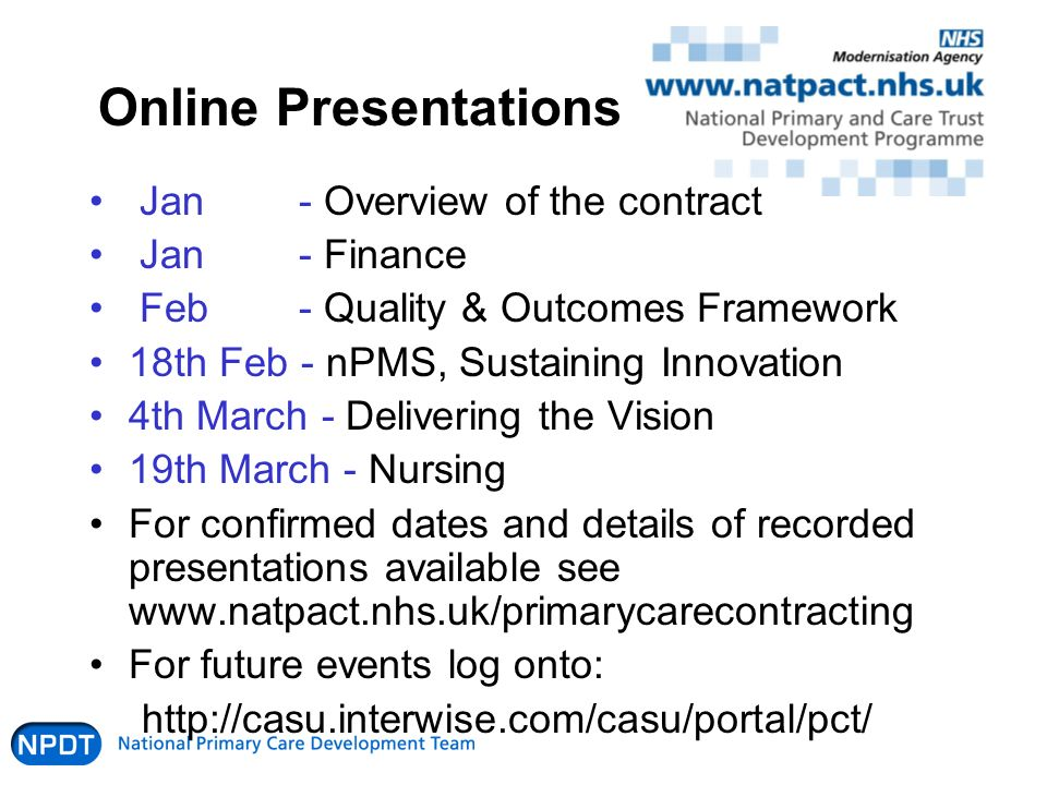 Online Presentations Jan - Overview of the contract Jan - Finance Feb- Quality & Outcomes Framework 18th Feb - nPMS, Sustaining Innovation 4th March - Delivering the Vision 19th March - Nursing For confirmed dates and details of recorded presentations available see www.natpact.nhs.uk/primarycarecontracting For future events log onto: http://casu.interwise.com/casu/portal/pct/