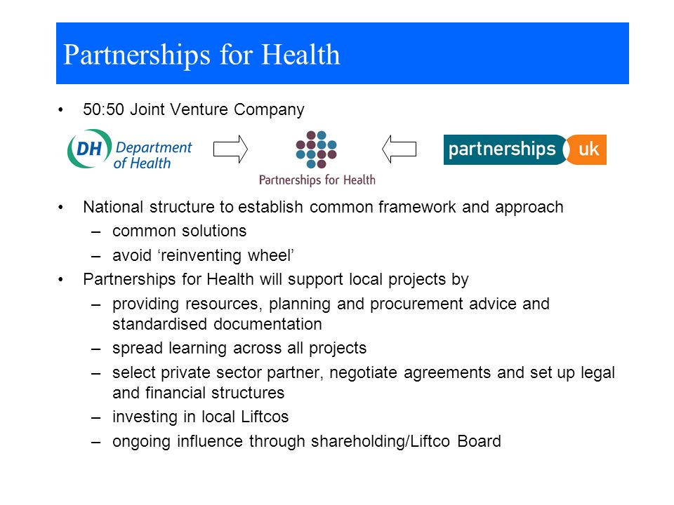 Partnerships for Health 50:50 Joint Venture Company National structure to establish common framework and approach –common solutions –avoid reinventing wheel Partnerships for Health will support local projects by –providing resources, planning and procurement advice and standardised documentation –spread learning across all projects –select private sector partner, negotiate agreements and set up legal and financial structures –investing in local Liftcos –ongoing influence through shareholding/Liftco Board