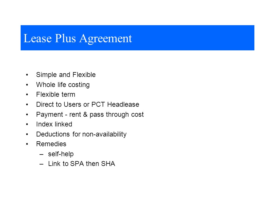 Lease Plus Agreement Simple and Flexible Whole life costing Flexible term Direct to Users or PCT Headlease Payment - rent & pass through cost Index linked Deductions for non-availability Remedies –self-help –Link to SPA then SHA