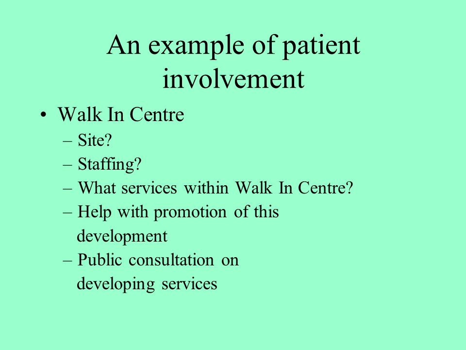 An example of patient involvement Walk In Centre –Site? –Staffing? –What services within Walk In Centre? –Help with promotion of this development –Pub