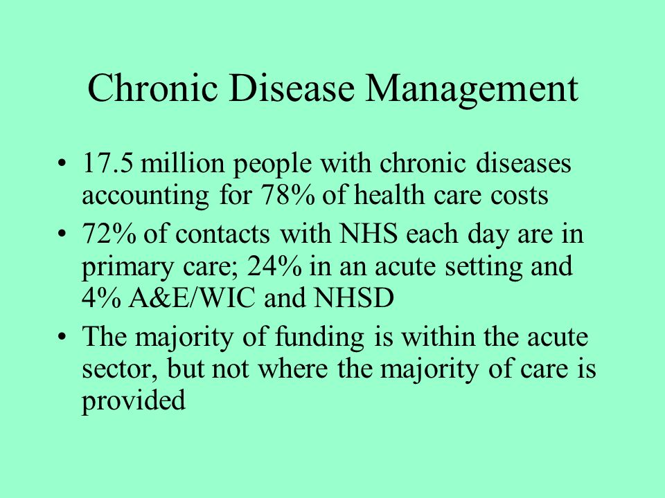 Chronic Disease Management 17.5 million people with chronic diseases accounting for 78% of health care costs 72% of contacts with NHS each day are in primary care; 24% in an acute setting and 4% A&E/WIC and NHSD The majority of funding is within the acute sector, but not where the majority of care is provided