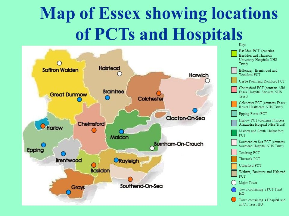 Map of Essex showing locations of PCTs and Hospitals Key: Basildon PCT (contains Basildon and Thurrock University Hospitals NHS Trust) Billericay, Bre