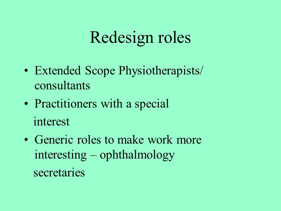 Redesign roles Extended Scope Physiotherapists/ consultants Practitioners with a special interest Generic roles to make work more interesting – ophtha