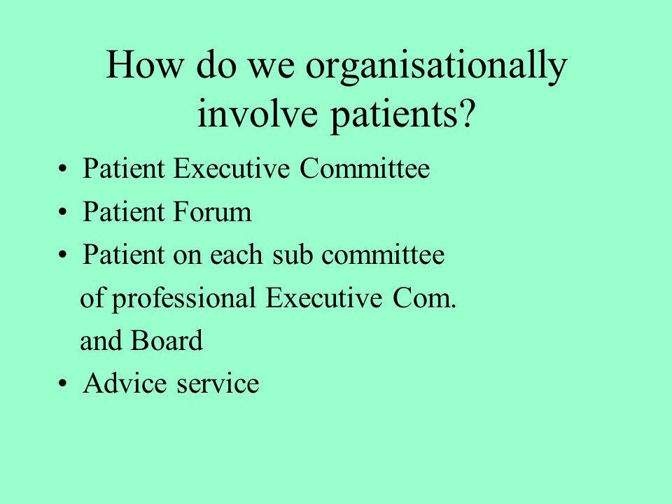 How do we organisationally involve patients? Patient Executive Committee Patient Forum Patient on each sub committee of professional Executive Com. an