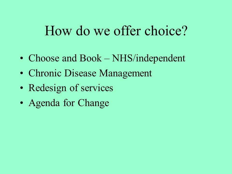 How do we offer choice? Choose and Book – NHS/independent Chronic Disease Management Redesign of services Agenda for Change