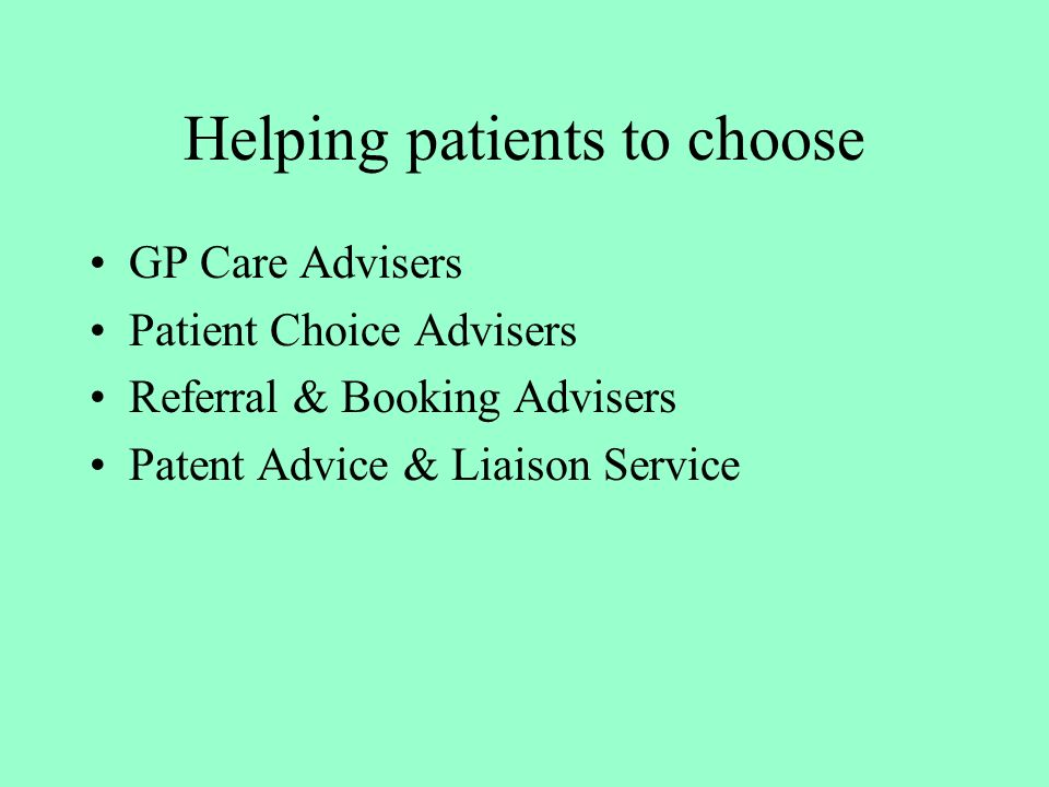 Helping patients to choose GP Care Advisers Patient Choice Advisers Referral & Booking Advisers Patent Advice & Liaison Service
