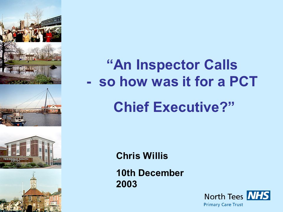 Chris Willis 10th December 2003 An Inspector Calls - so how was it for a PCT Chief Executive?