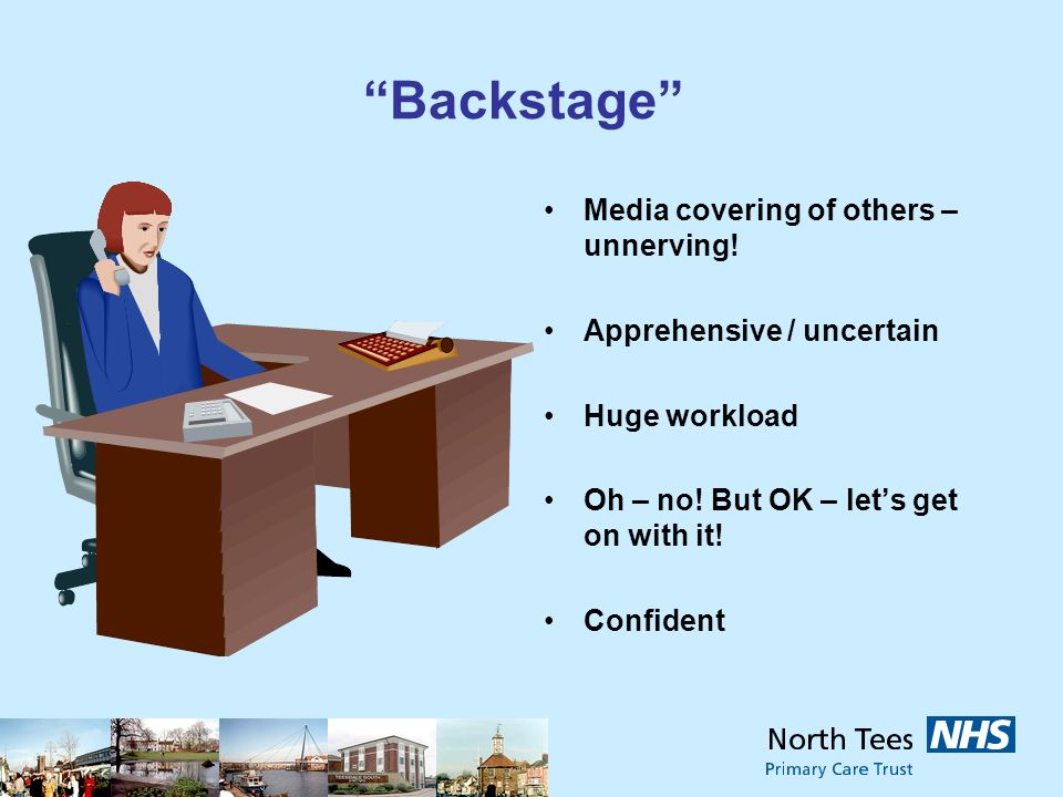 Backstage Media covering of others – unnerving! Apprehensive / uncertain Huge workload Oh – no! But OK – lets get on with it! Confident