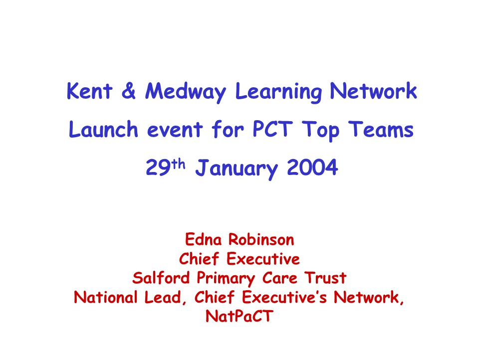 Kent & Medway Learning Network Launch event for PCT Top Teams 29 th January 2004 Edna Robinson Chief Executive Salford Primary Care Trust National Lead, Chief Executives Network, NatPaCT