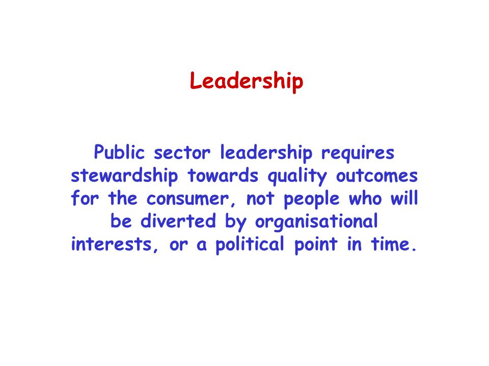 Leadership Public sector leadership requires stewardship towards quality outcomes for the consumer, not people who will be diverted by organisational interests, or a political point in time.