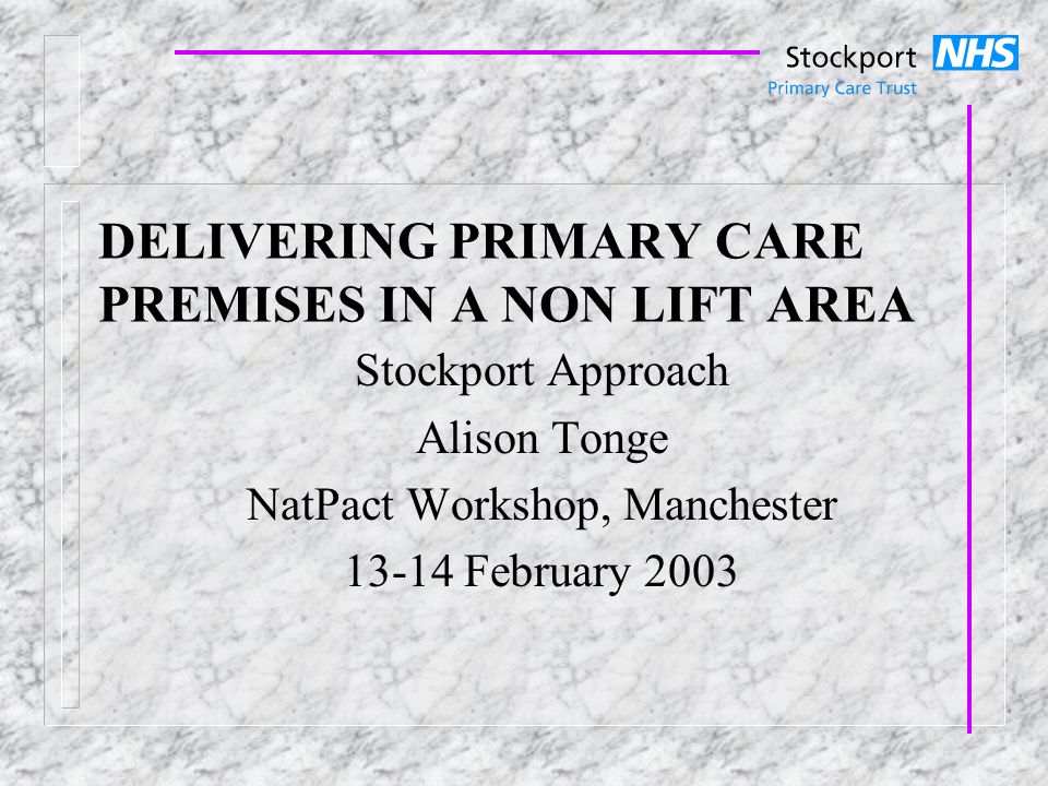 DELIVERING PRIMARY CARE PREMISES IN A NON LIFT AREA Stockport Approach Alison Tonge NatPact Workshop, Manchester 13-14 February 2003