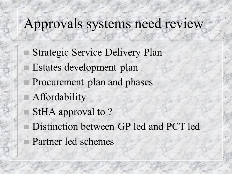 Approvals systems need review n Strategic Service Delivery Plan n Estates development plan n Procurement plan and phases n Affordability n StHA approval to .