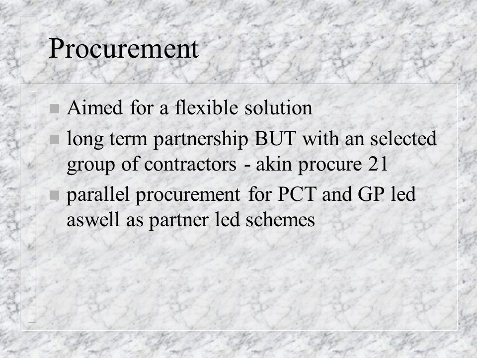 Procurement n Aimed for a flexible solution n long term partnership BUT with an selected group of contractors - akin procure 21 n parallel procurement for PCT and GP led aswell as partner led schemes