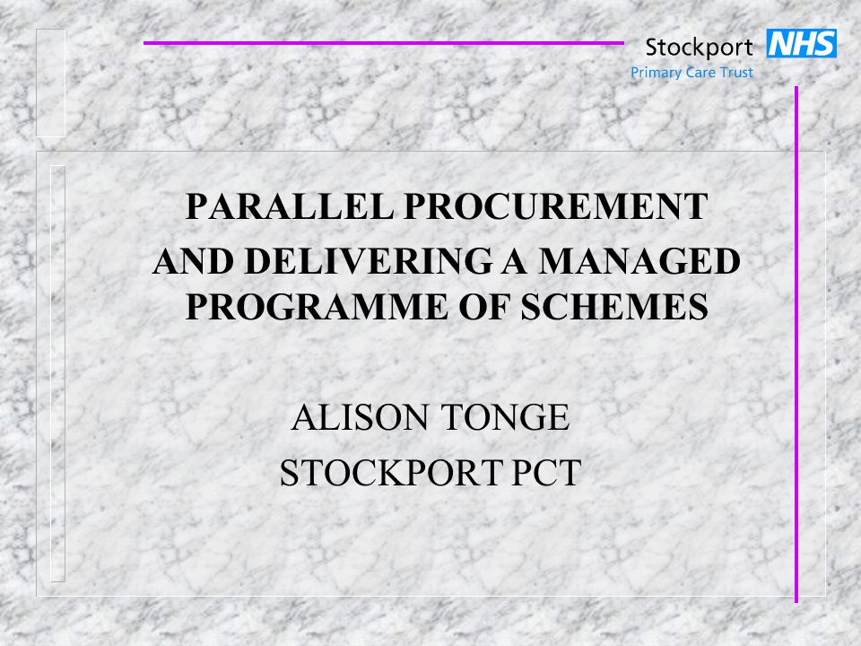 PARALLEL PROCUREMENT AND DELIVERING A MANAGED PROGRAMME OF SCHEMES ALISON TONGE STOCKPORT PCT