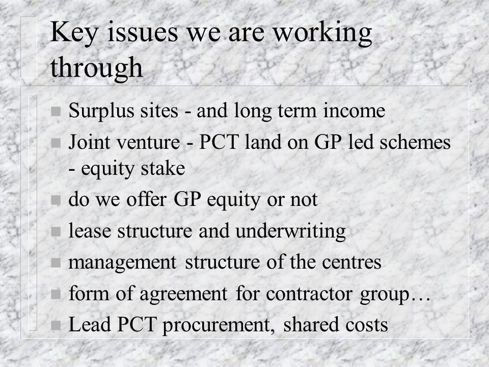Key issues we are working through n Surplus sites - and long term income n Joint venture - PCT land on GP led schemes - equity stake n do we offer GP equity or not n lease structure and underwriting n management structure of the centres n form of agreement for contractor group… n Lead PCT procurement, shared costs