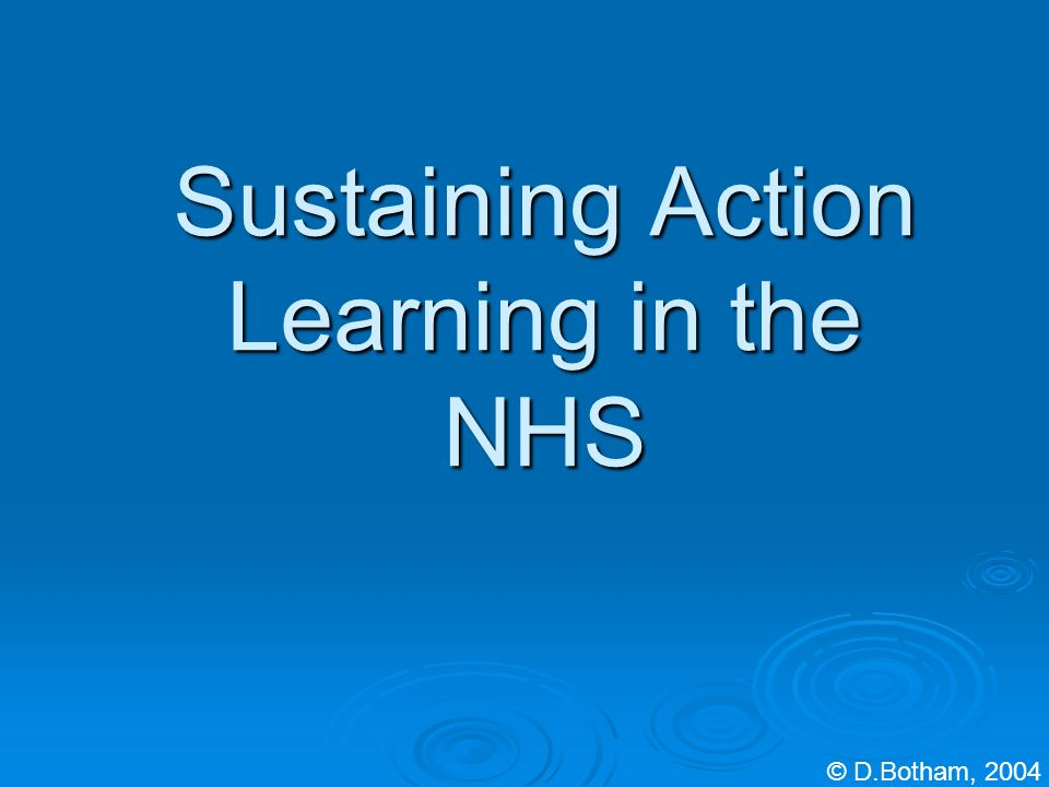 Sustaining Action Learning in the NHS © D.Botham, 2004